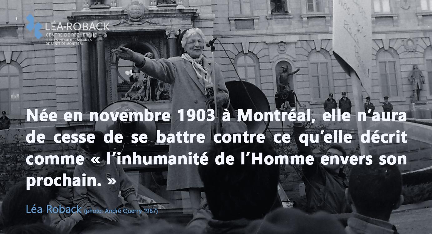 Née en novembre 1903 à Montréal, elle n'aura de cesse de se battre contre ce qu'elle décrit comme «l'inhumanité de l'Homme envers son prochain.» Léa Roback (photo: André Querry 1987)